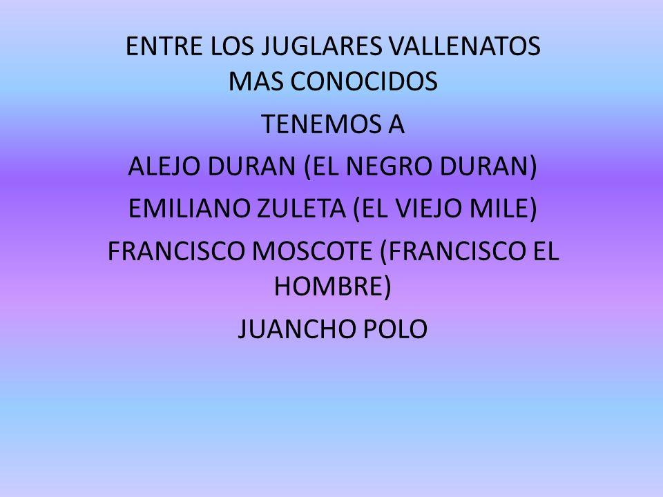 ENTRE LOS JUGLARES VALLENATOS MAS CONOCIDOS TENEMOS A ALEJO DURAN (EL NEGRO DURAN) EMILIANO ZULETA (EL VIEJO MILE) FRANCISCO MOSCOTE (FRANCISCO EL HOM