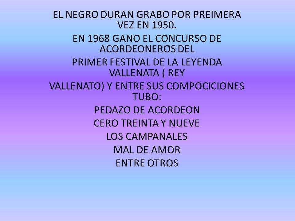 EL NEGRO DURAN GRABO POR PREIMERA VEZ EN 1950. EN 1968 GANO EL CONCURSO DE ACORDEONEROS DEL PRIMER FESTIVAL DE LA LEYENDA VALLENATA ( REY VALLENATO) Y