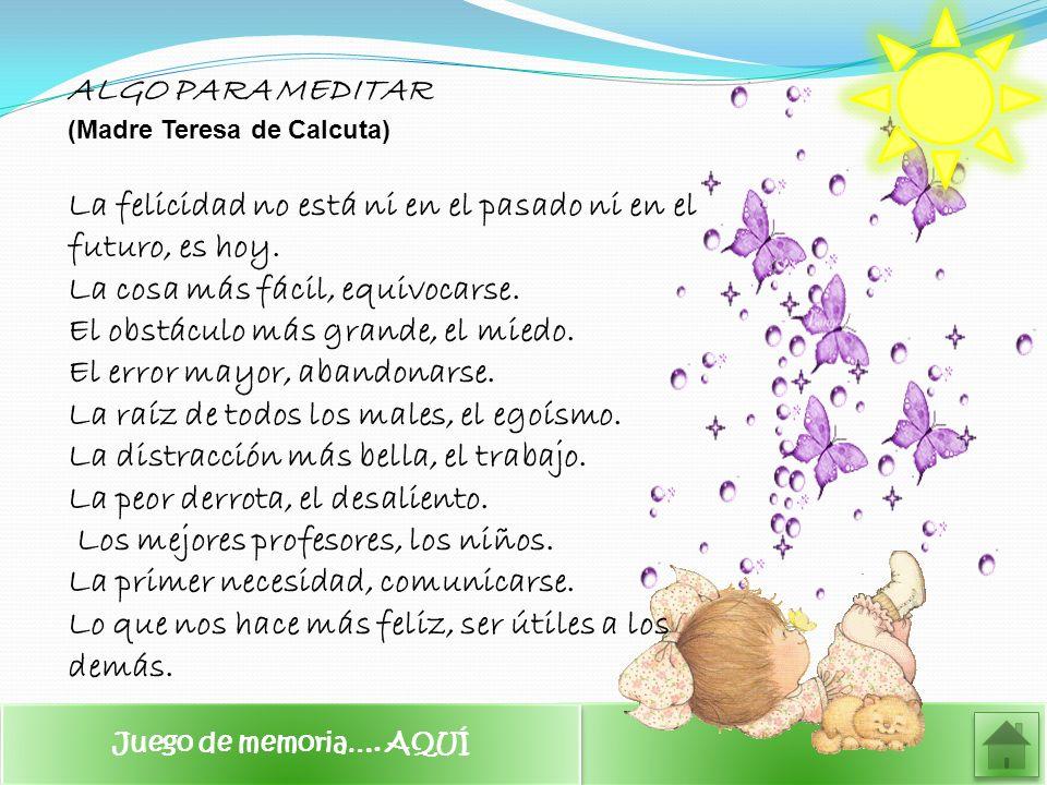 ALGO PARA MEDITAR (Madre Teresa de Calcuta) La felicidad no está ni en el pasado ni en el futuro, es hoy. La cosa más fácil, equivocarse. El obstáculo