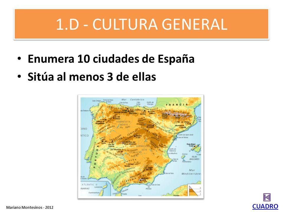 1.D - CULTURA GENERAL Enumera 10 ciudades de España Sitúa al menos 3 de ellas CUADRO Mariano Montesinos - 2012