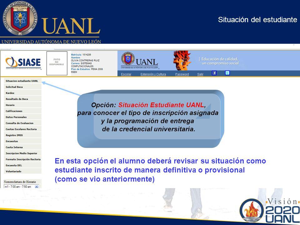 Situación del estudiante Opción: Situación Estudiante UANL, para conocer el tipo de inscripción asignada y la programación de entrega de la credencial