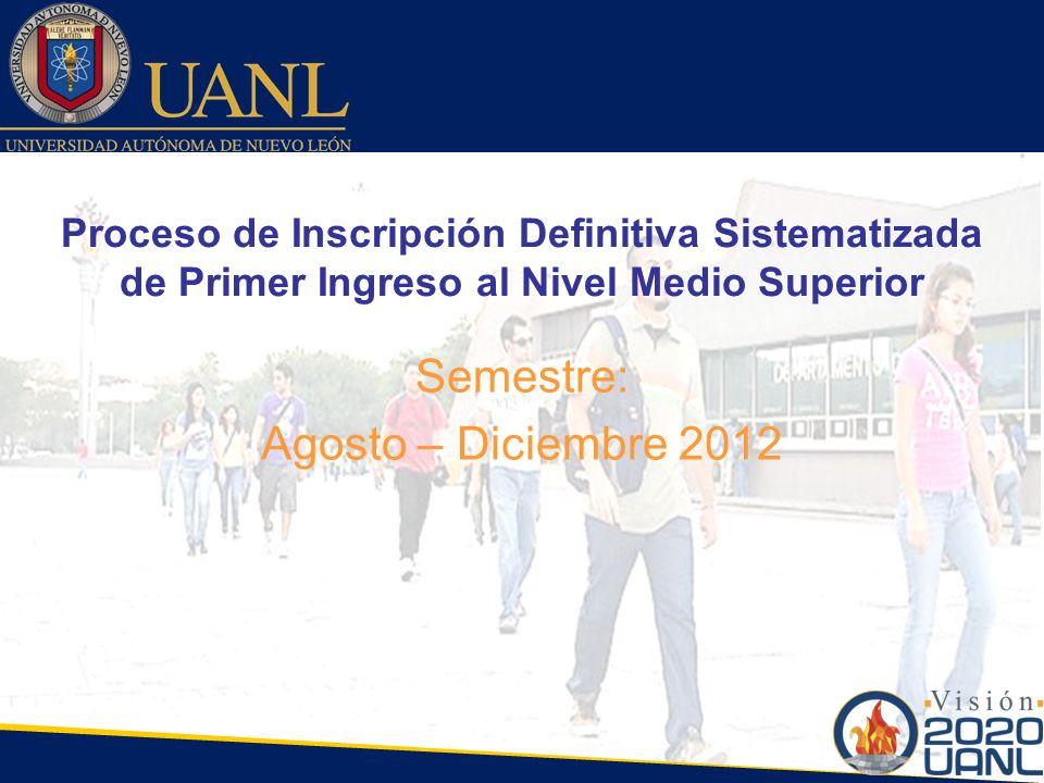 Proceso de Inscripción Definitiva Sistematizada de Primer Ingreso al Nivel Medio Superior Semestre: Agosto – Diciembre 2012