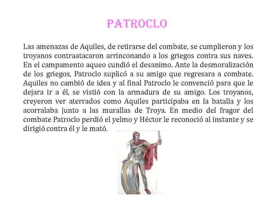 PATROCLO Las amenazas de Aquiles, de retirarse del combate, se cumplieron y los troyanos contraatacaron arrinconando a los griegos contra sus naves. E