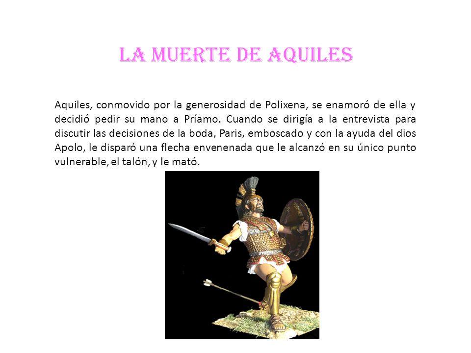 LA MUERTE DE AQUILES Aquiles, conmovido por la generosidad de Polixena, se enamoró de ella y decidió pedir su mano a Príamo. Cuando se dirigía a la en