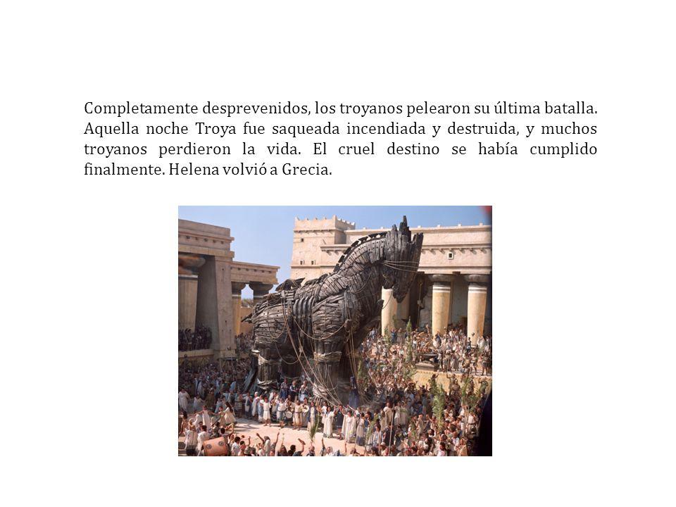 Completamente desprevenidos, los troyanos pelearon su última batalla. Aquella noche Troya fue saqueada incendiada y destruida, y muchos troyanos perdi