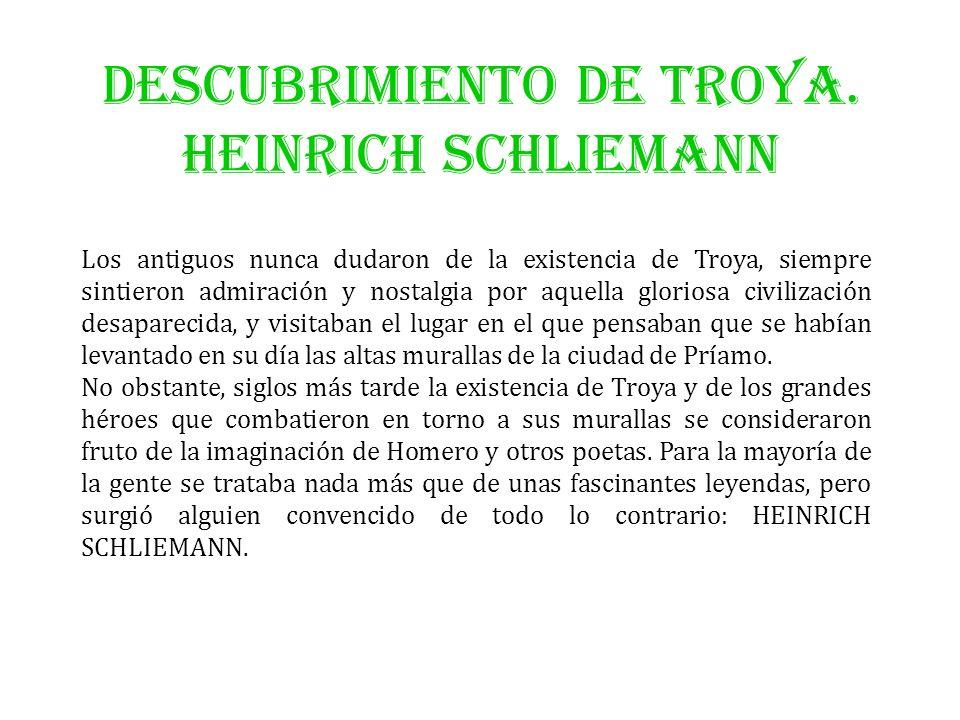 DESCUBRIMIENTO DE TROYA. HEINRICH SCHLIEMANN Los antiguos nunca dudaron de la existencia de Troya, siempre sintieron admiración y nostalgia por aquell
