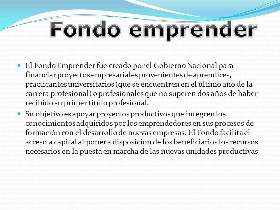 El Fondo Emprender fue creado por el Gobierno Nacional para financiar proyectos empresariales provenientes de aprendices, practicantes universitarios (que se encuentren en el último año de la carrera profesional) o profesionales que no superen dos años de haber recibido su primer titulo profesional.