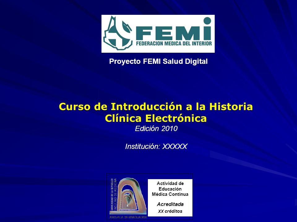 Curso de Introducción a la Historia Clínica Electrónica Edición 2010 Institución: XXXXX Actividad de Educación Médica Continua Acreditada XX créditos Proyecto FEMI Salud Digital