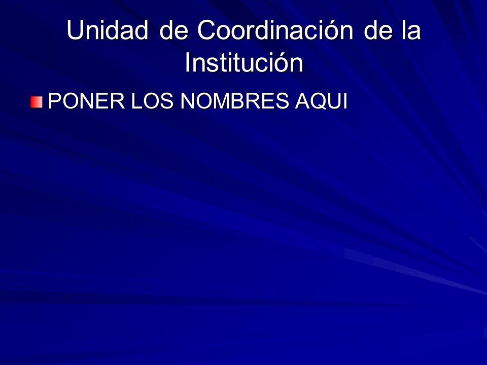 Unidad de Coordinación de la Institución PONER LOS NOMBRES AQUI
