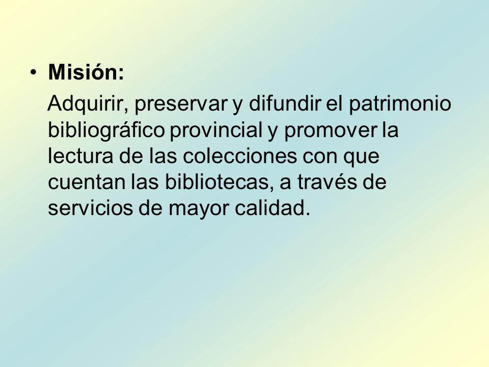 Misión: Adquirir, preservar y difundir el patrimonio bibliográfico provincial y promover la lectura de las colecciones con que cuentan las bibliotecas, a través de servicios de mayor calidad.