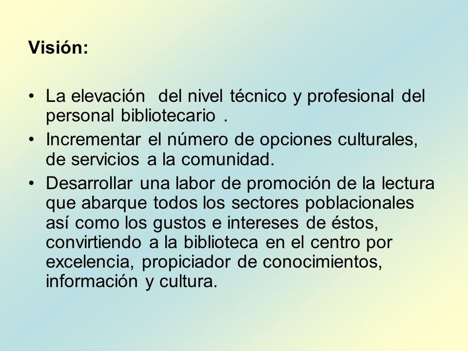 Visión: La elevación del nivel técnico y profesional del personal bibliotecario. Incrementar el número de opciones culturales, de servicios a la comun