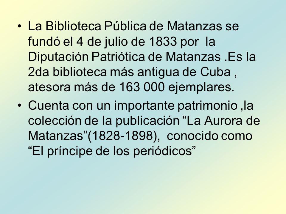 La Biblioteca Pública de Matanzas se fundó el 4 de julio de 1833 por la Diputación Patriótica de Matanzas.Es la 2da biblioteca más antigua de Cuba, atesora más de 163 000 ejemplares.