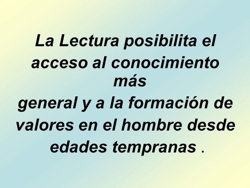 La Lectura posibilita el acceso al conocimiento más general y a la formación de valores en el hombre desde edades tempranas.