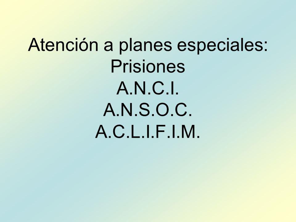 Atención a planes especiales: Prisiones A.N.C.I. A.N.S.O.C. A.C.L.I.F.I.M.