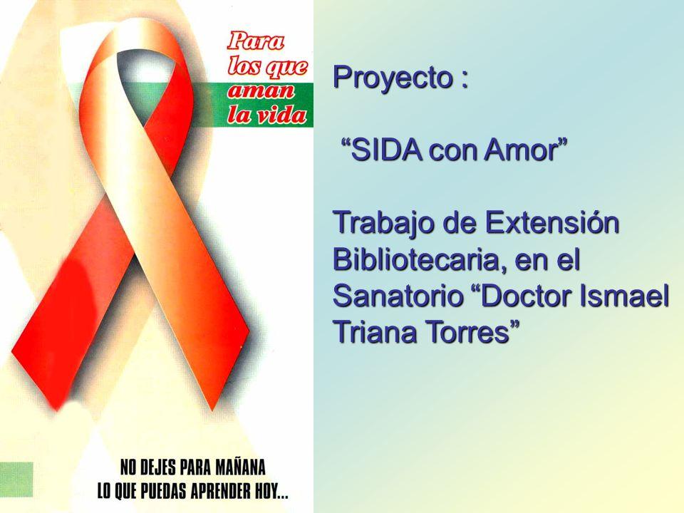 Proyecto : SIDA con Amor SIDA con Amor Trabajo de Extensión Bibliotecaria, en el Sanatorio Doctor Ismael Triana Torres