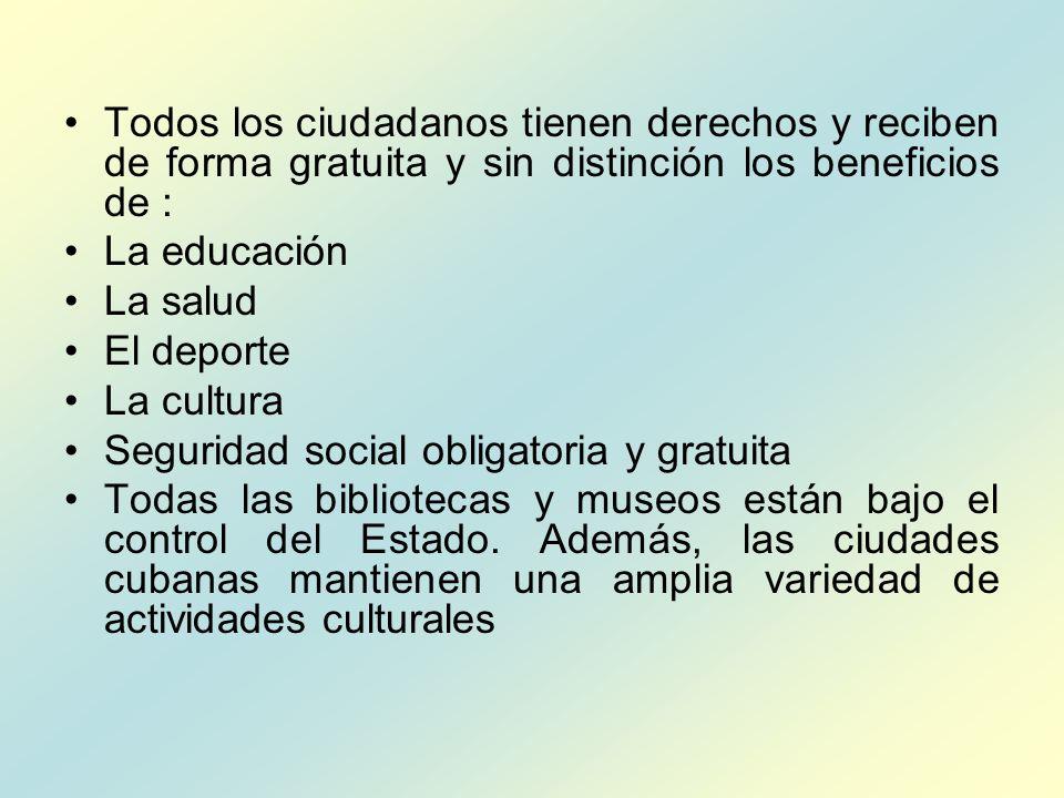 Todos los ciudadanos tienen derechos y reciben de forma gratuita y sin distinción los beneficios de : La educación La salud El deporte La cultura Seguridad social obligatoria y gratuita Todas las bibliotecas y museos están bajo el control del Estado.