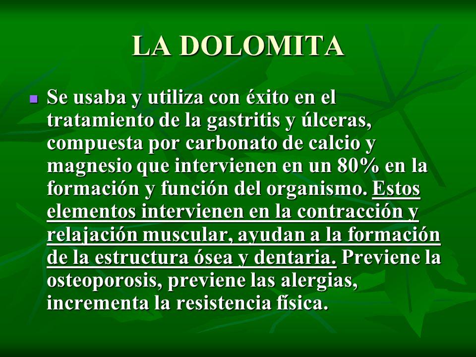 LA DOLOMITA Se usaba y utiliza con éxito en el tratamiento de la gastritis y úlceras, compuesta por carbonato de calcio y magnesio que intervienen en