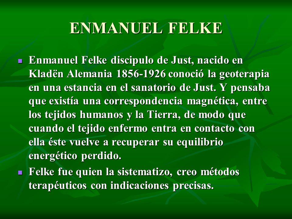 ENMANUEL FELKE Enmanuel Felke discipulo de Just, nacido en Kladën Alemania 1856-1926 conoció la geoterapia en una estancia en el sanatorio de Just. Y