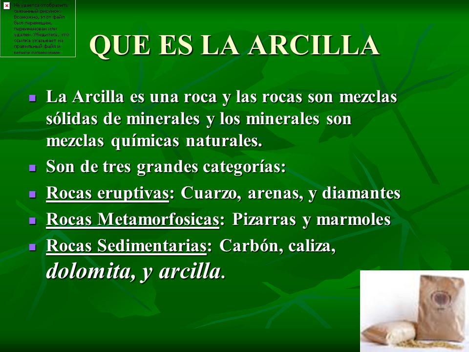QUE ES LA ARCILLA La Arcilla es una roca y las rocas son mezclas sólidas de minerales y los minerales son mezclas químicas naturales. La Arcilla es un