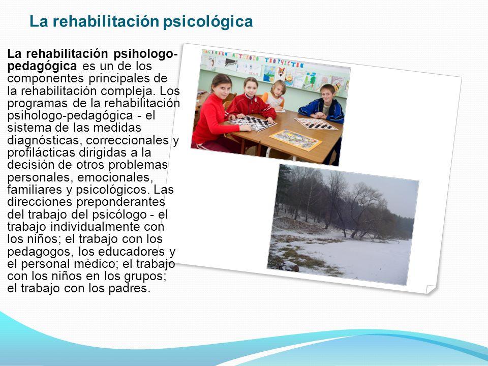 La rehabilitación psicológica La rehabilitación psihologo- pedagógica es un de los componentes principales de la rehabilitación compleja.