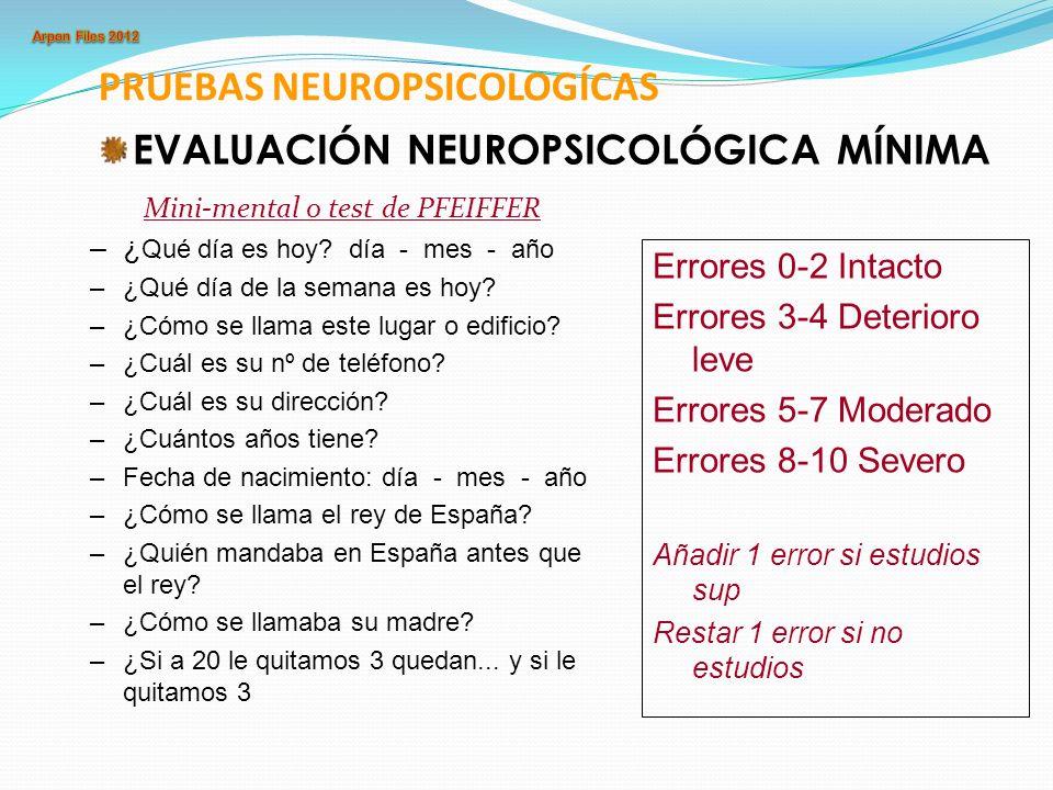 PRUEBAS NEUROPSICOLOGÍCAS EVALUACIÓN NEUROPSICOLÓGICA MÍNIMA Mini-mental o test de PFEIFFER –¿ Qué día es hoy? día - mes - año –¿Qué día de la semana