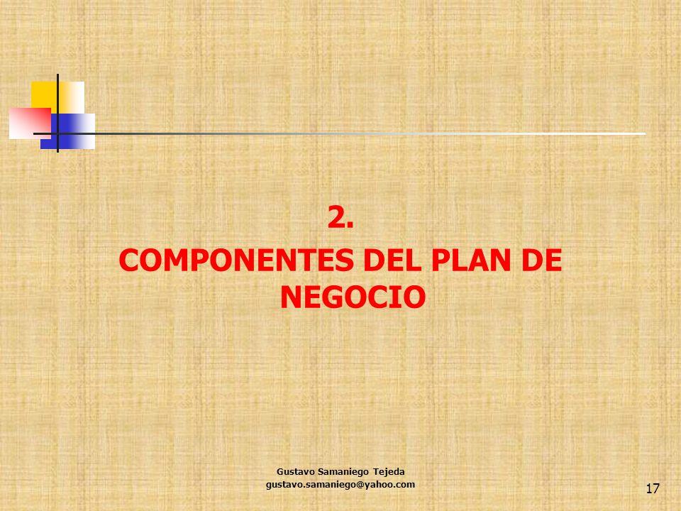 2. COMPONENTES DEL PLAN DE NEGOCIO Gustavo Samaniego Tejeda gustavo.samaniego@yahoo.com 17