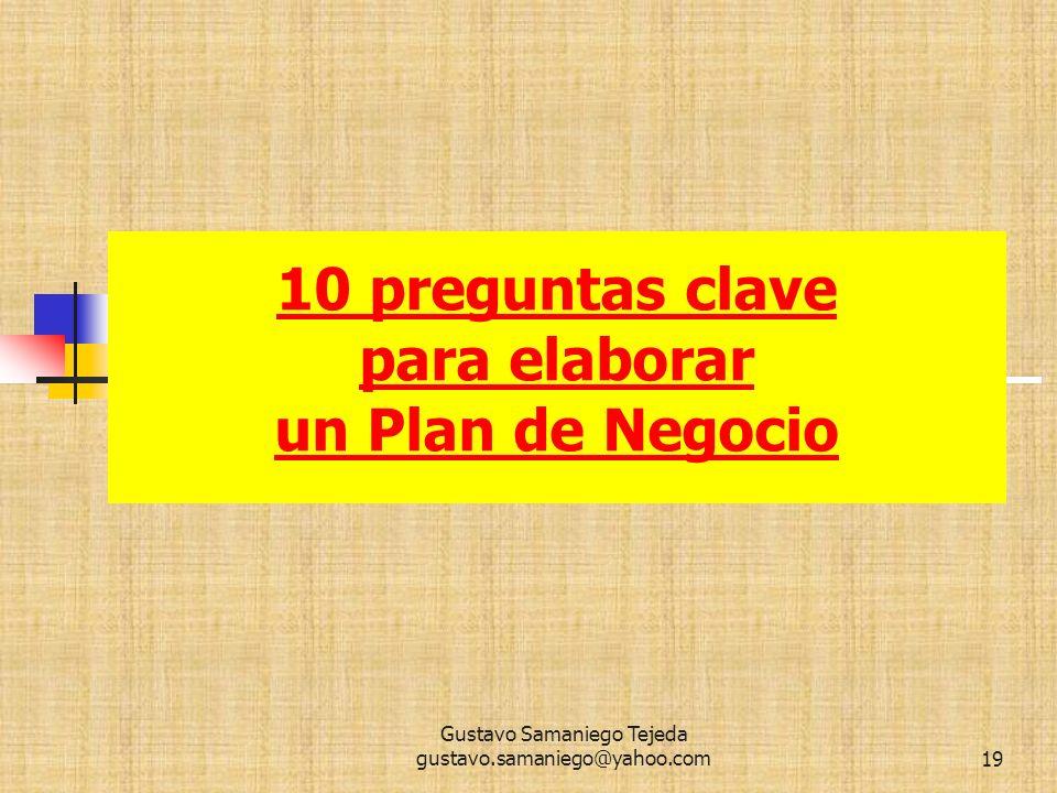 10 preguntas clave para elaborar un Plan de Negocio 10 preguntas clave para elaborar un Plan de Negocio, 19 Gustavo Samaniego Tejeda gustavo.samaniego