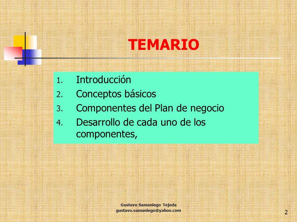 TEMARIO 1. Introducción 2. Conceptos básicos 3. Componentes del Plan de negocio 4. Desarrollo de cada uno de los componentes, Gustavo Samaniego Tejeda
