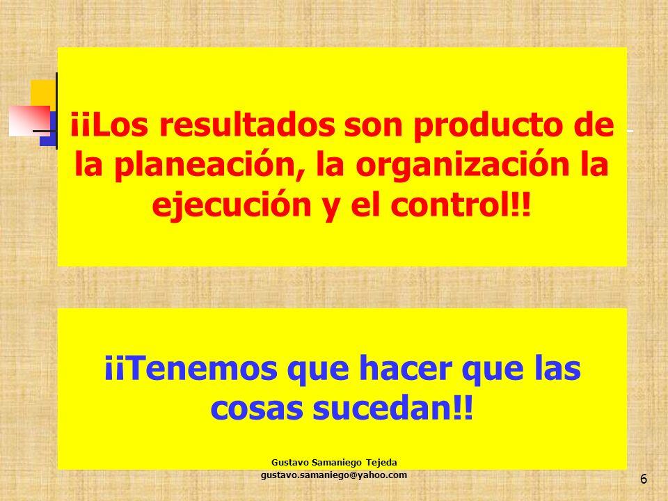 6 ¡¡Tenemos que hacer que las cosas sucedan!! ¡¡Los resultados son producto de la planeación, la organización la ejecución y el control!! Gustavo Sama