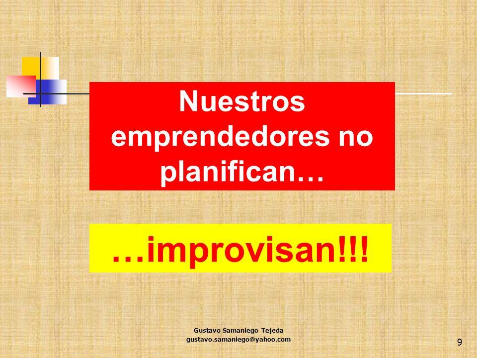 …improvisan!!! Gustavo Samaniego Tejeda gustavo.samaniego@yahoo.com 9 Nuestros emprendedores no planifican…