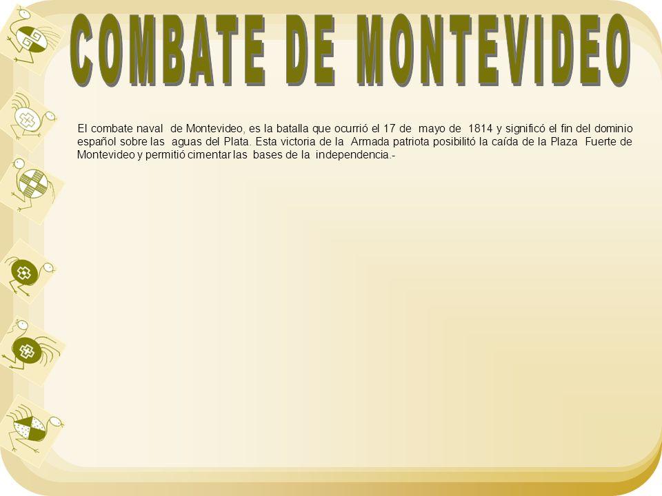 El combate naval de Montevideo, es la batalla que ocurrió el 17 de mayo de 1814 y significó el fin del dominio español sobre las aguas del Plata. Esta