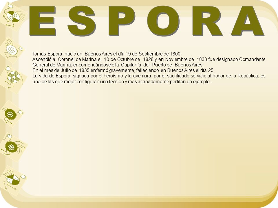 Tomás Espora, nació en Buenos Aires el día 19 de Septiembre de 1800. Ascendió a Coronel de Marina el 10 de Octubre de 1828 y en Noviembre de 1833 fue