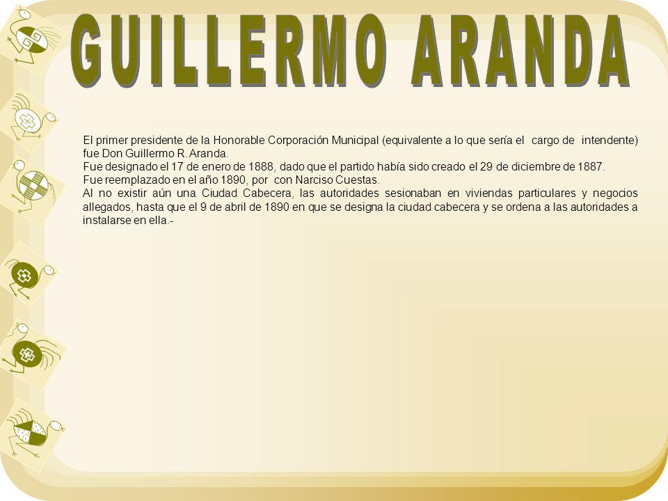 El primer presidente de la Honorable Corporación Municipal (equivalente a lo que sería el cargo de intendente) fue Don Guillermo R. Aranda. Fue design