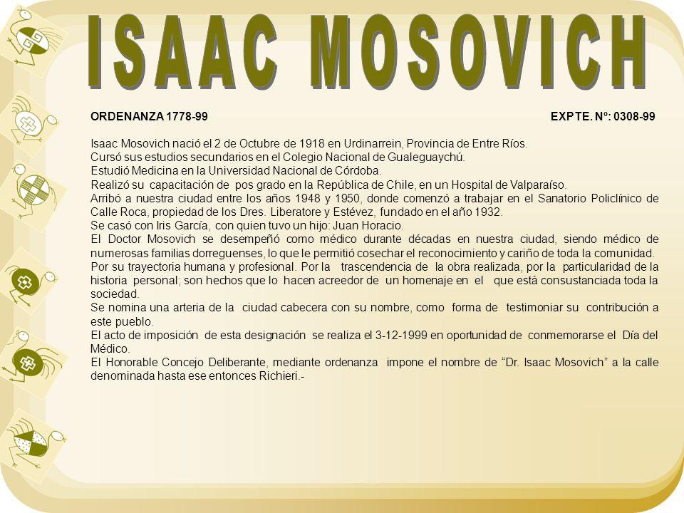ORDENANZA 1778-99 EXPTE. Nº: 0308-99 Isaac Mosovich nació el 2 de Octubre de 1918 en Urdinarrein, Provincia de Entre Ríos. Cursó sus estudios secundar