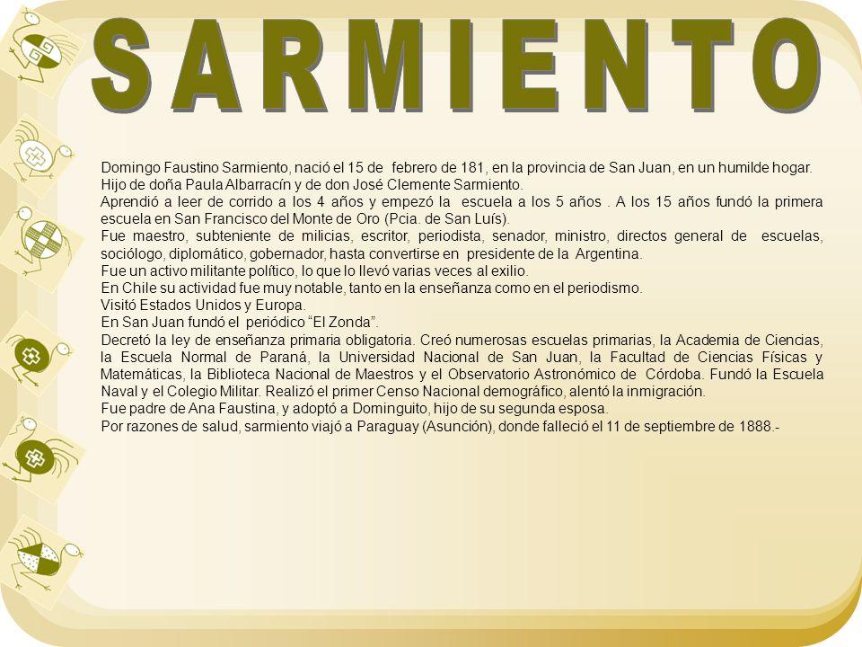 Domingo Faustino Sarmiento, nació el 15 de febrero de 181, en la provincia de San Juan, en un humilde hogar. Hijo de doña Paula Albarracín y de don Jo