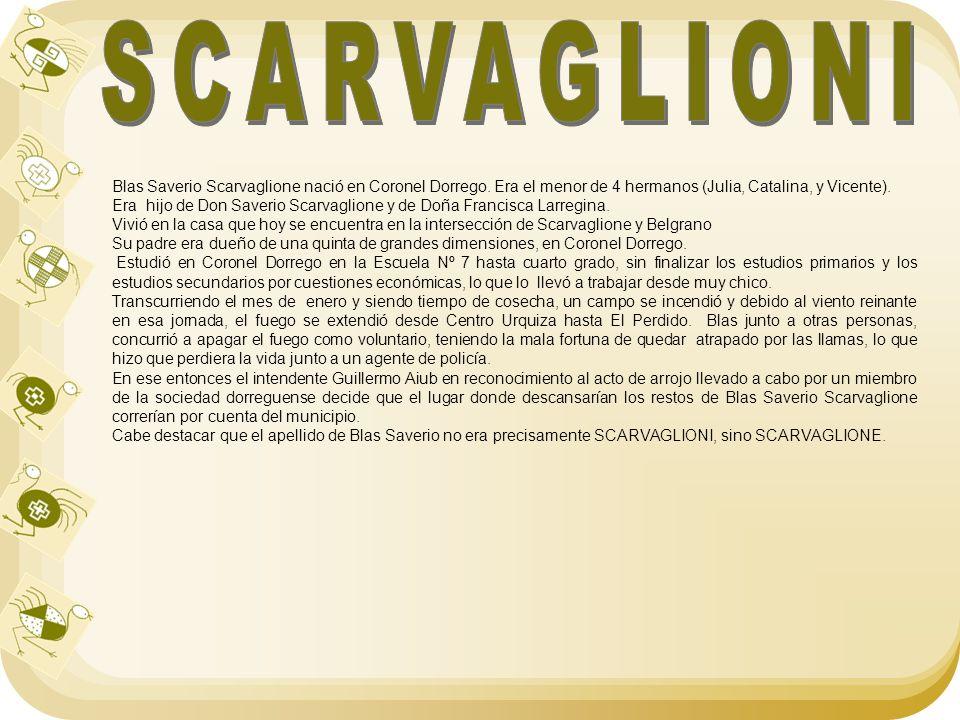 Blas Saverio Scarvaglione nació en Coronel Dorrego. Era el menor de 4 hermanos (Julia, Catalina, y Vicente). Era hijo de Don Saverio Scarvaglione y de