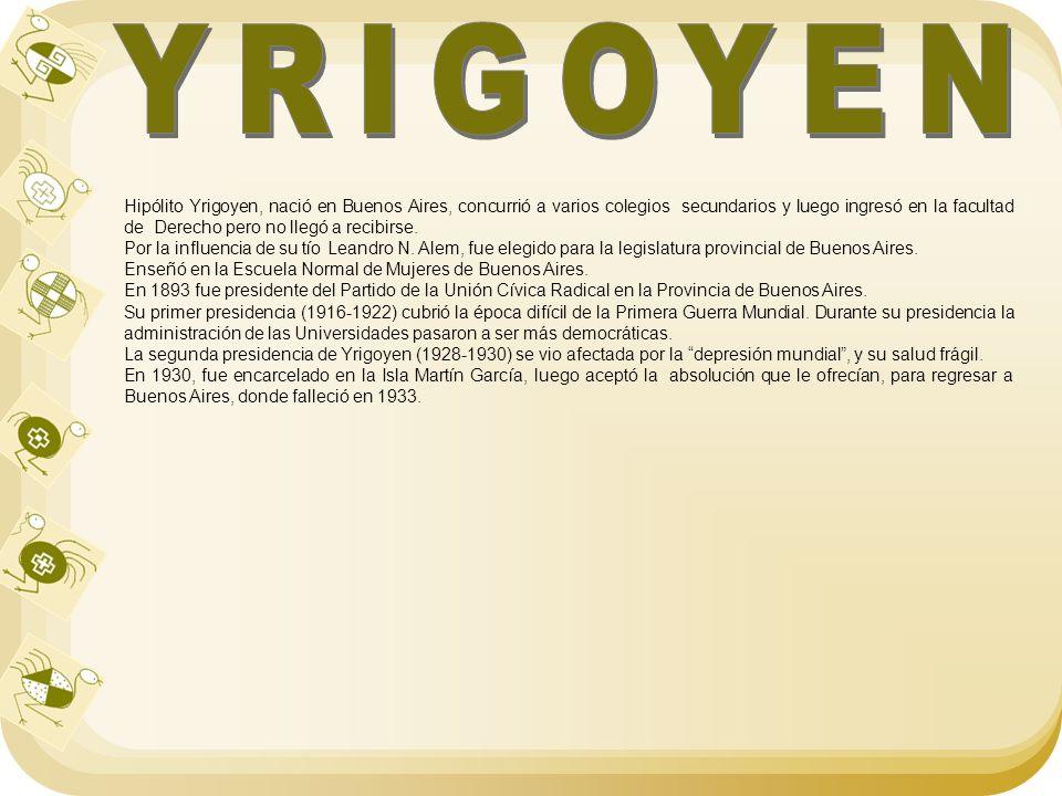 Hipólito Yrigoyen, nació en Buenos Aires, concurrió a varios colegios secundarios y luego ingresó en la facultad de Derecho pero no llegó a recibirse.