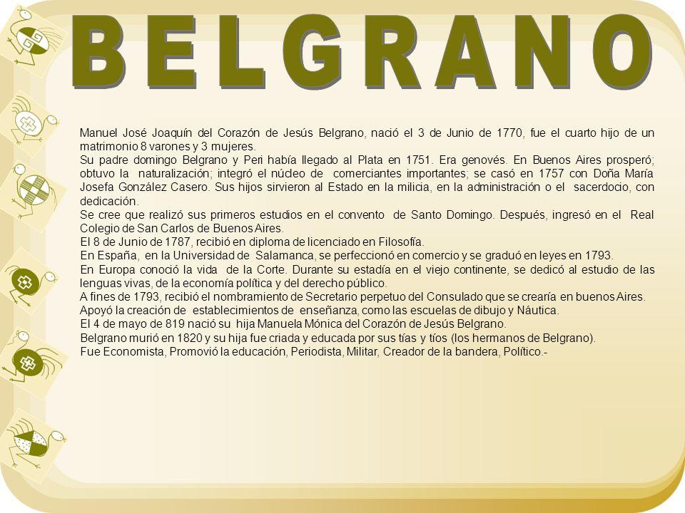 Manuel José Joaquín del Corazón de Jesús Belgrano, nació el 3 de Junio de 1770, fue el cuarto hijo de un matrimonio 8 varones y 3 mujeres. Su padre do