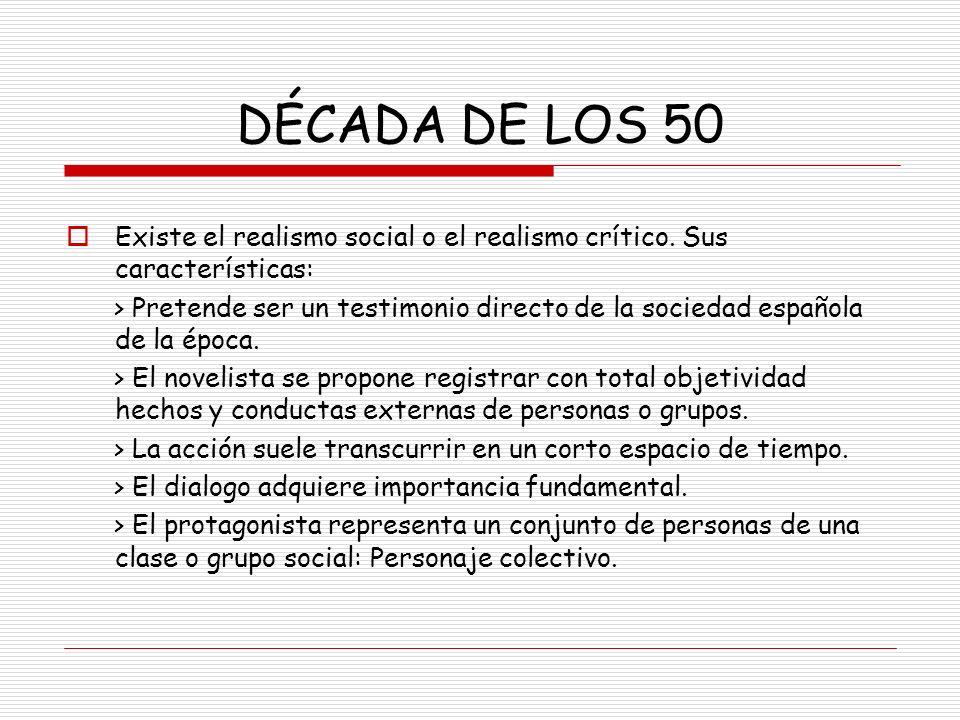DÉCADA DE LOS 50 Existe el realismo social o el realismo crítico. Sus características: > Pretende ser un testimonio directo de la sociedad española de