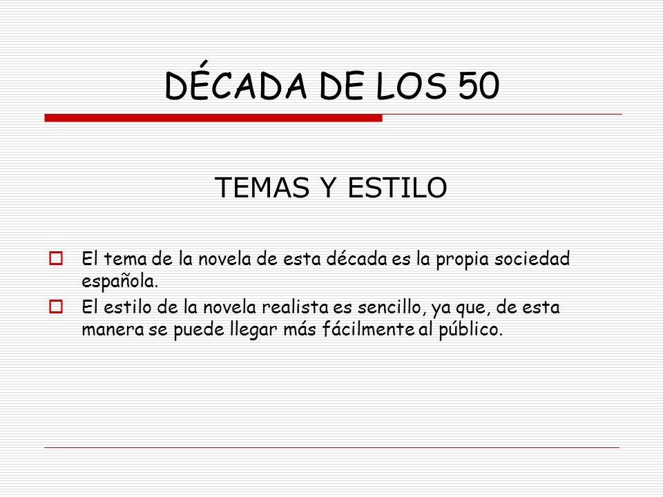 DÉCADA DE LOS 50 TEMAS Y ESTILO El tema de la novela de esta década es la propia sociedad española. El estilo de la novela realista es sencillo, ya qu