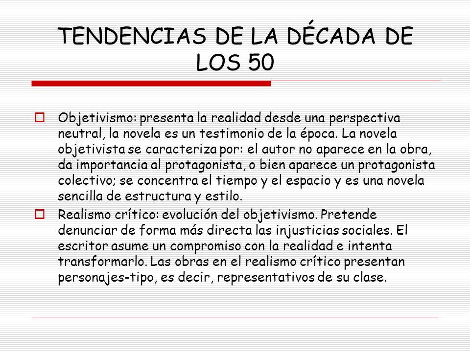 TENDENCIAS DE LA DÉCADA DE LOS 50 Objetivismo: presenta la realidad desde una perspectiva neutral, la novela es un testimonio de la época. La novela o