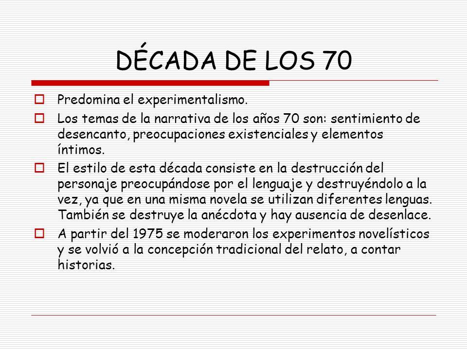 DÉCADA DE LOS 70 Predomina el experimentalismo. Los temas de la narrativa de los años 70 son: sentimiento de desencanto, preocupaciones existenciales