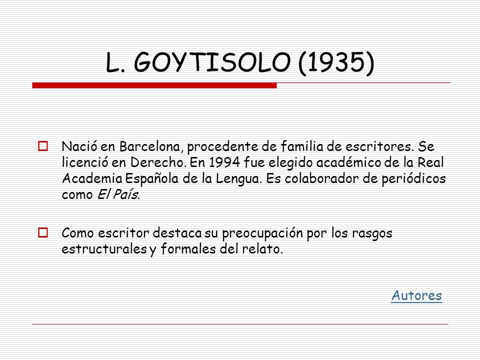 L. GOYTISOLO (1935) Nació en Barcelona, procedente de familia de escritores. Se licenció en Derecho. En 1994 fue elegido académico de la Real Academia