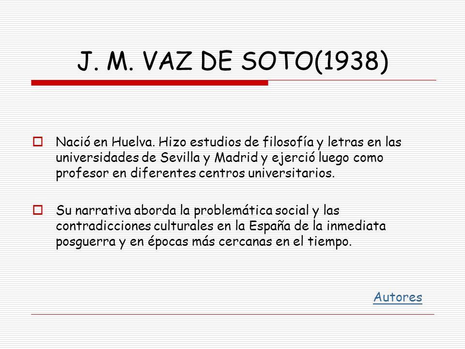 J. M. VAZ DE SOTO(1938) Nació en Huelva. Hizo estudios de filosofía y letras en las universidades de Sevilla y Madrid y ejerció luego como profesor en