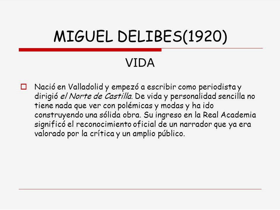 MIGUEL DELIBES(1920) VIDA Nació en Valladolid y empezó a escribir como periodista y dirigió el Norte de Castilla. De vida y personalidad sencilla no t