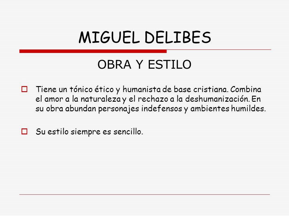 MIGUEL DELIBES OBRA Y ESTILO Tiene un tónico ético y humanista de base cristiana. Combina el amor a la naturaleza y el rechazo a la deshumanización. E