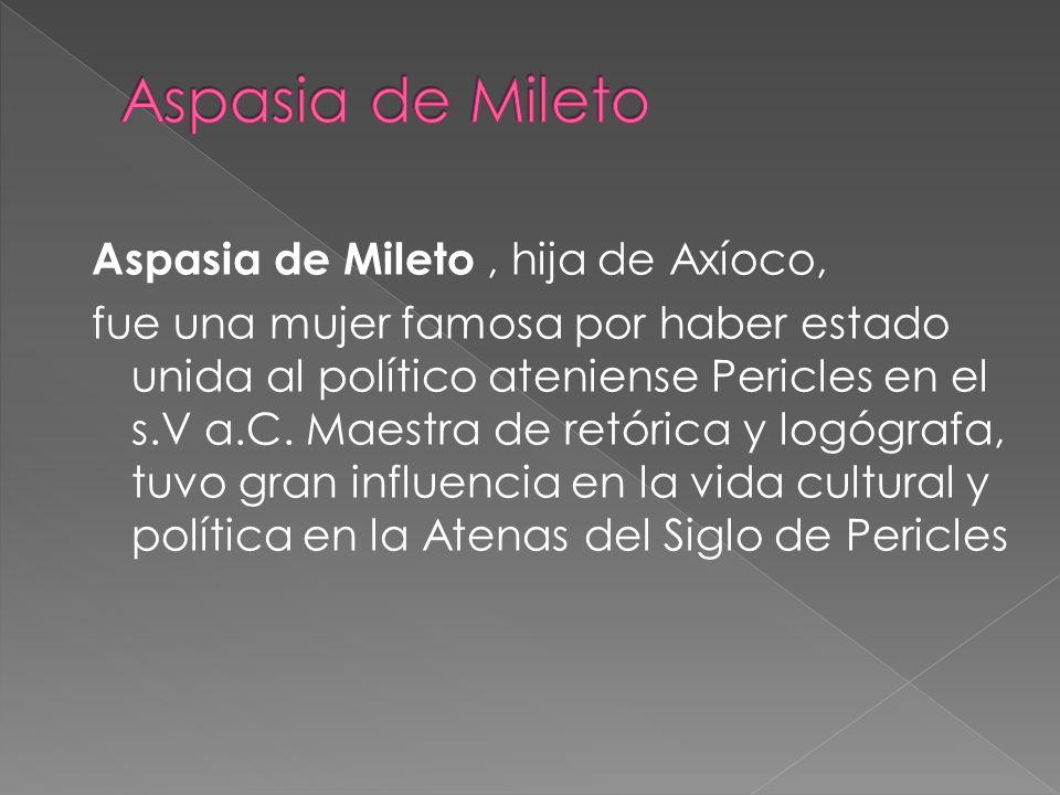 Aspasia de Mileto, hija de Axíoco, fue una mujer famosa por haber estado unida al político ateniense Pericles en el s.V a.C.