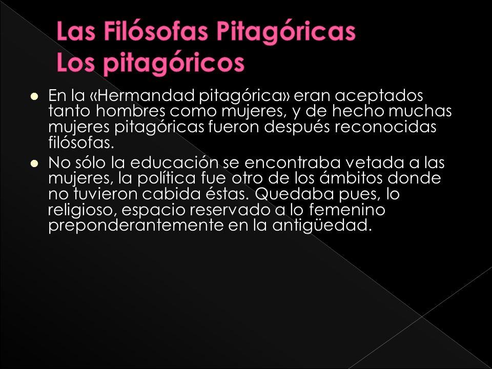 En la «Hermandad pitagórica» eran aceptados tanto hombres como mujeres, y de hecho muchas mujeres pitagóricas fueron después reconocidas filósofas.