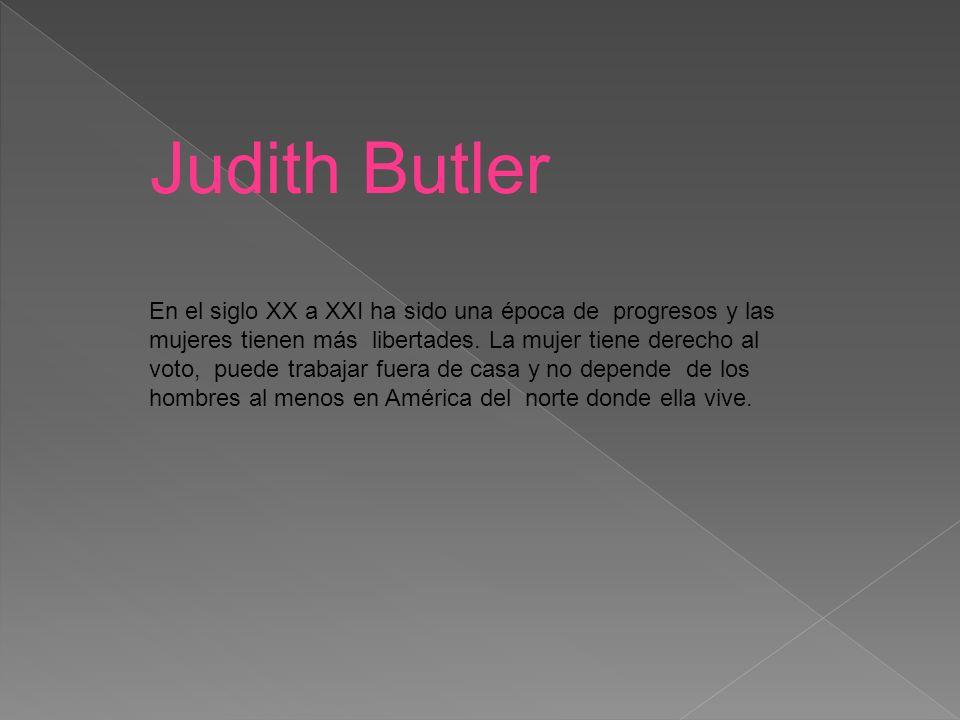 Judith Butler En el siglo XX a XXI ha sido una época de progresos y las mujeres tienen más libertades.