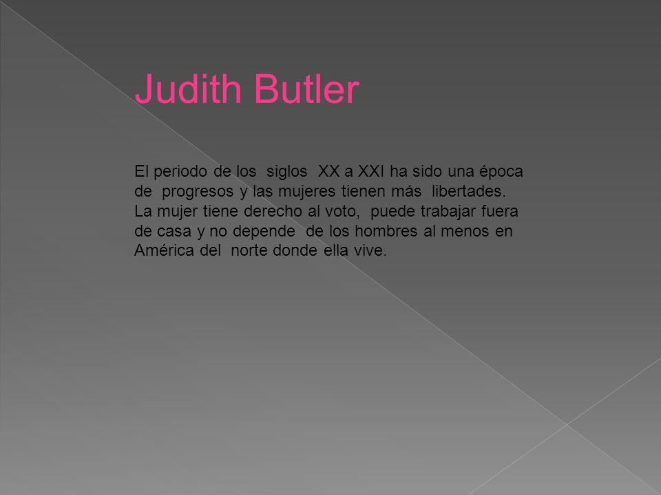 Judith Butler El periodo de los siglos XX a XXI ha sido una época de progresos y las mujeres tienen más libertades.